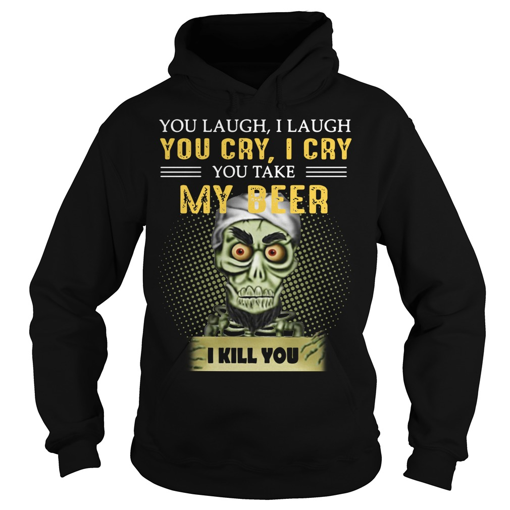 You Laugh I Laugh You Cry I Cry You Take My Beer I Kill You Hoodie