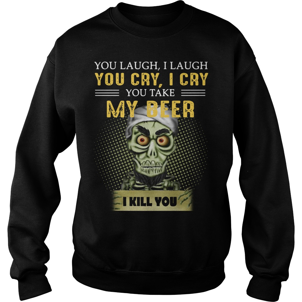 You Laugh I Laugh You Cry I Cry You Take My Beer I Kill You Sweater