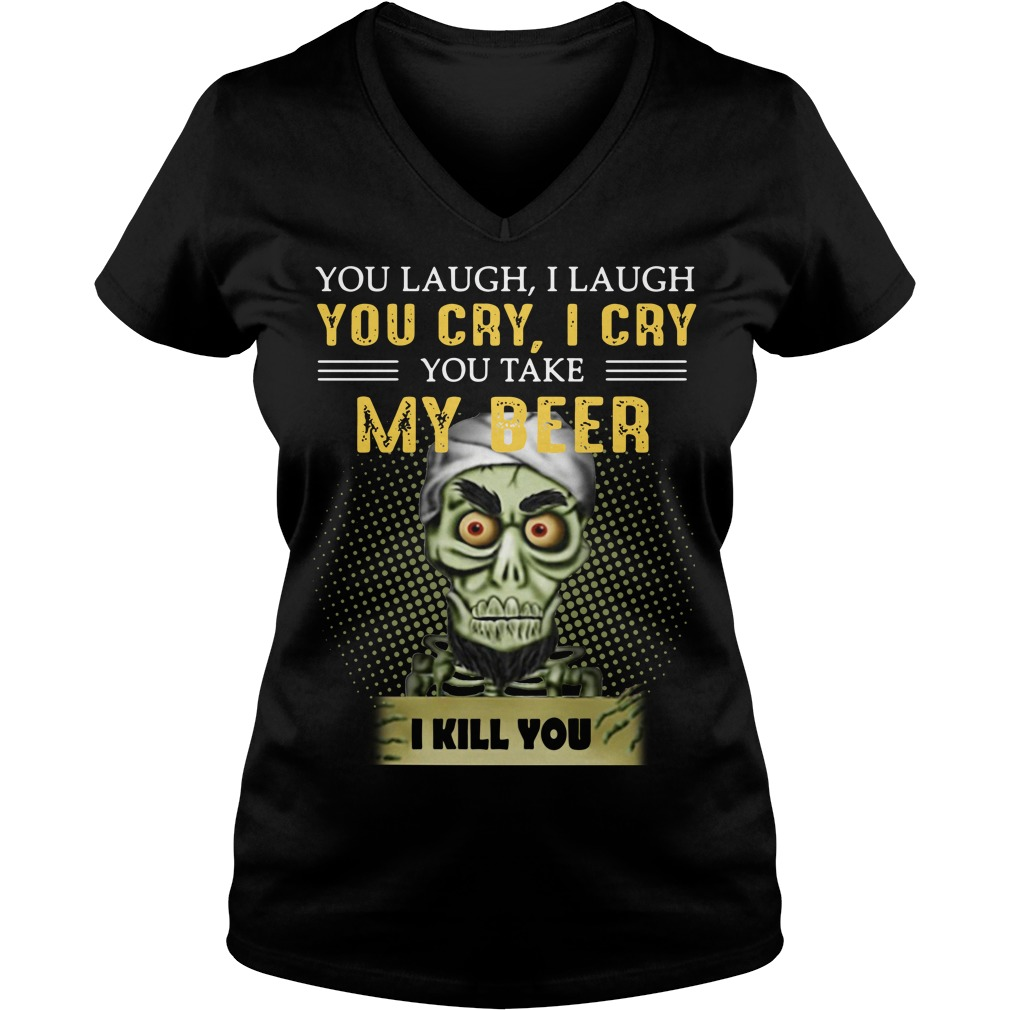 You Laugh I Laugh You Cry I Cry You Take My Beer I Kill You V-neck T-shirt