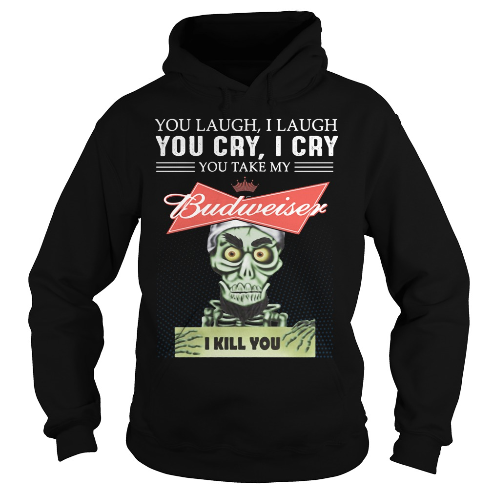 You Laugh I Laugh You Cry I Cry You Take My Budweiser Hoodie