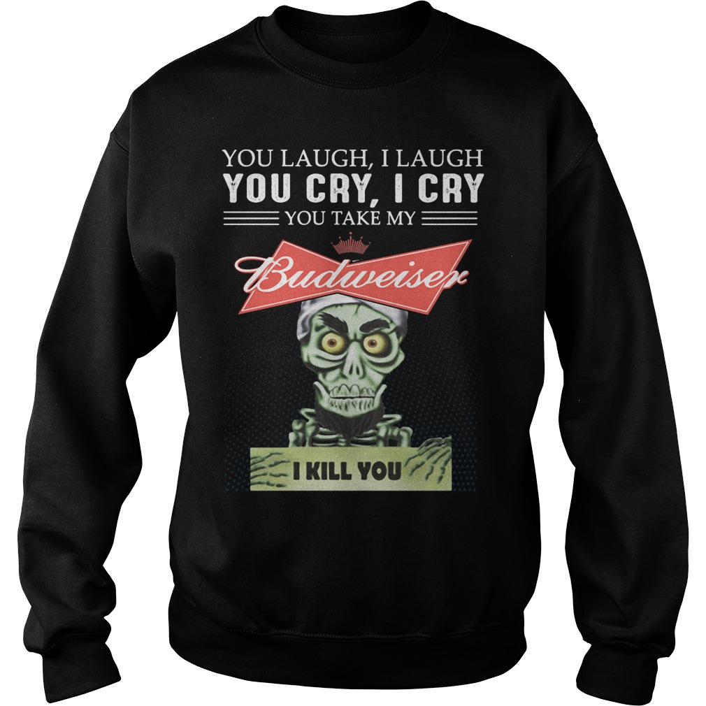 You Laugh I Laugh You Cry I Cry You Take My Budweiser Sweater