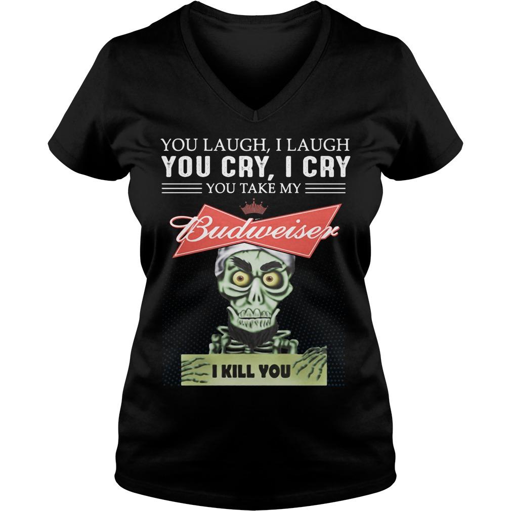 You Laugh I Laugh You Cry I Cry You Take My Budweiser V Neck T Shirt