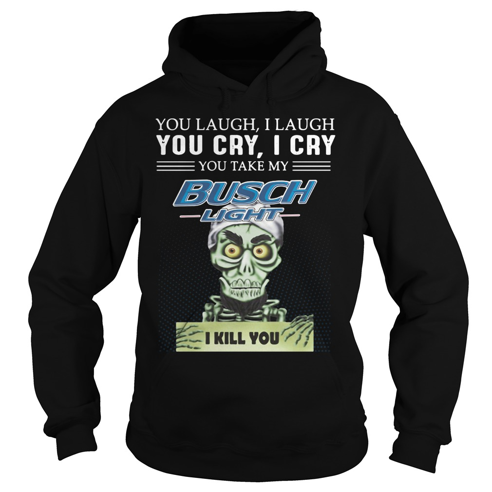 You Laugh I Laugh You Cry I Cry You Take My Busch Light Hoodie