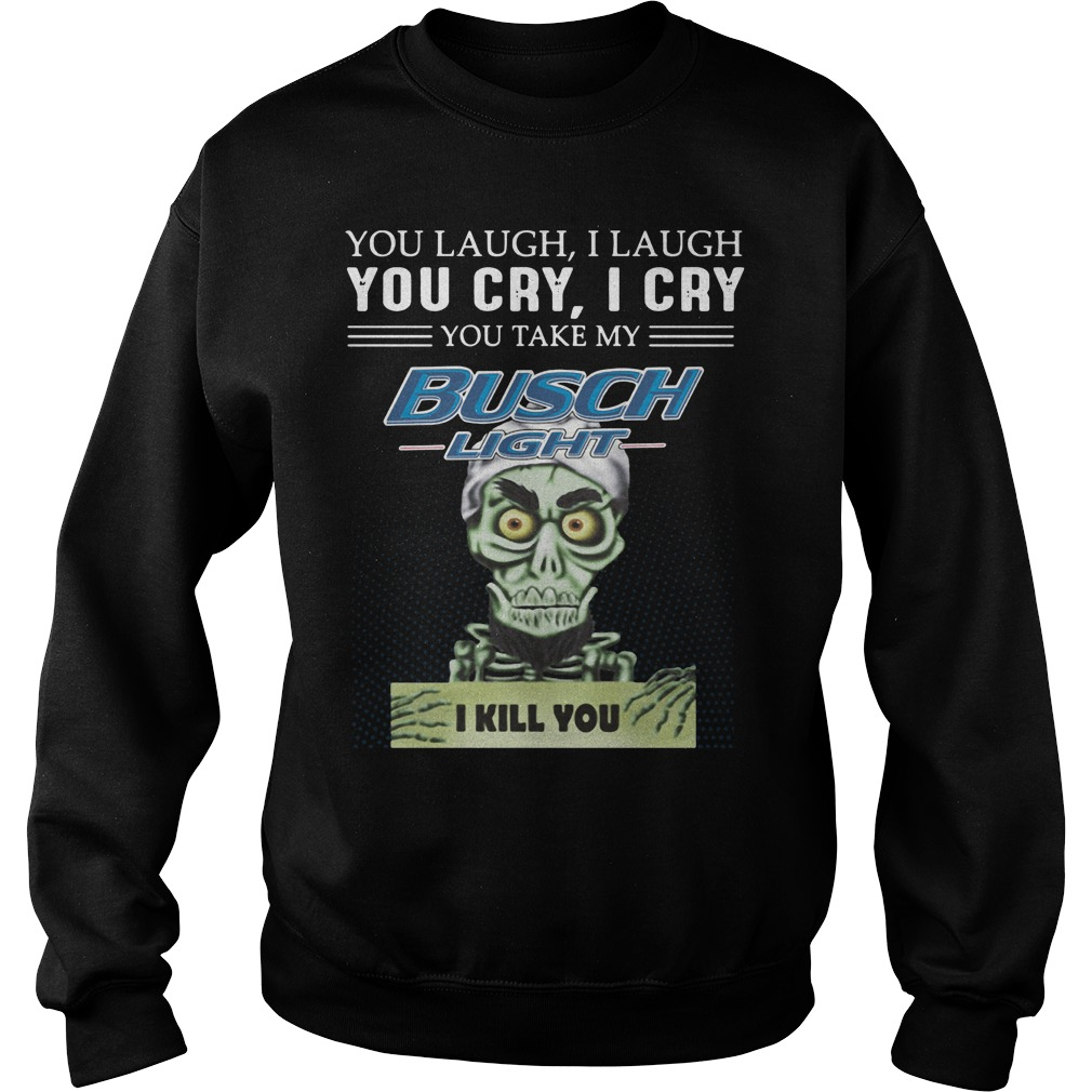 You Laugh I Laugh You Cry I Cry You Take My Busch Light Sweater
