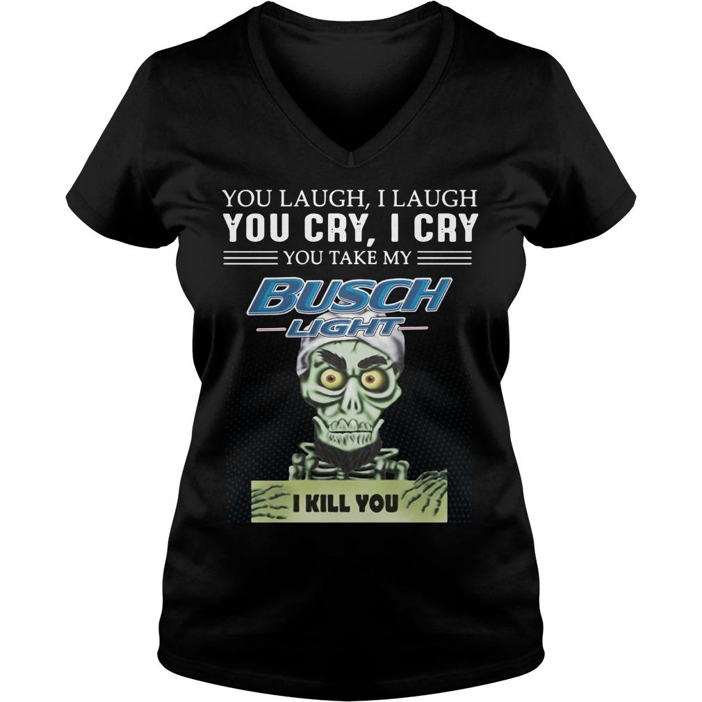 You Laugh I Laugh You Cry I Cry You Take My Busch Light V-Neck T-Shhirt