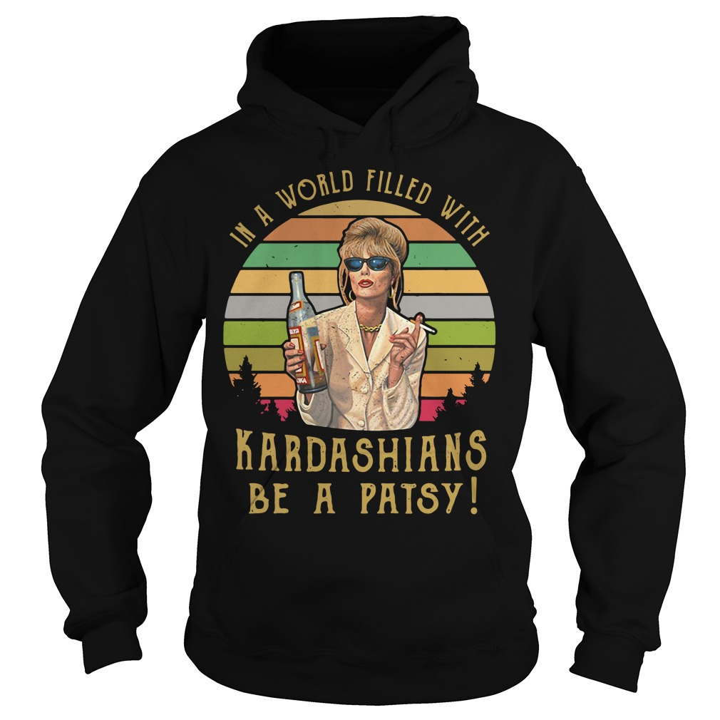 Patsy Stone In A World Filled With Kardashians Be A Patsy Hoodie