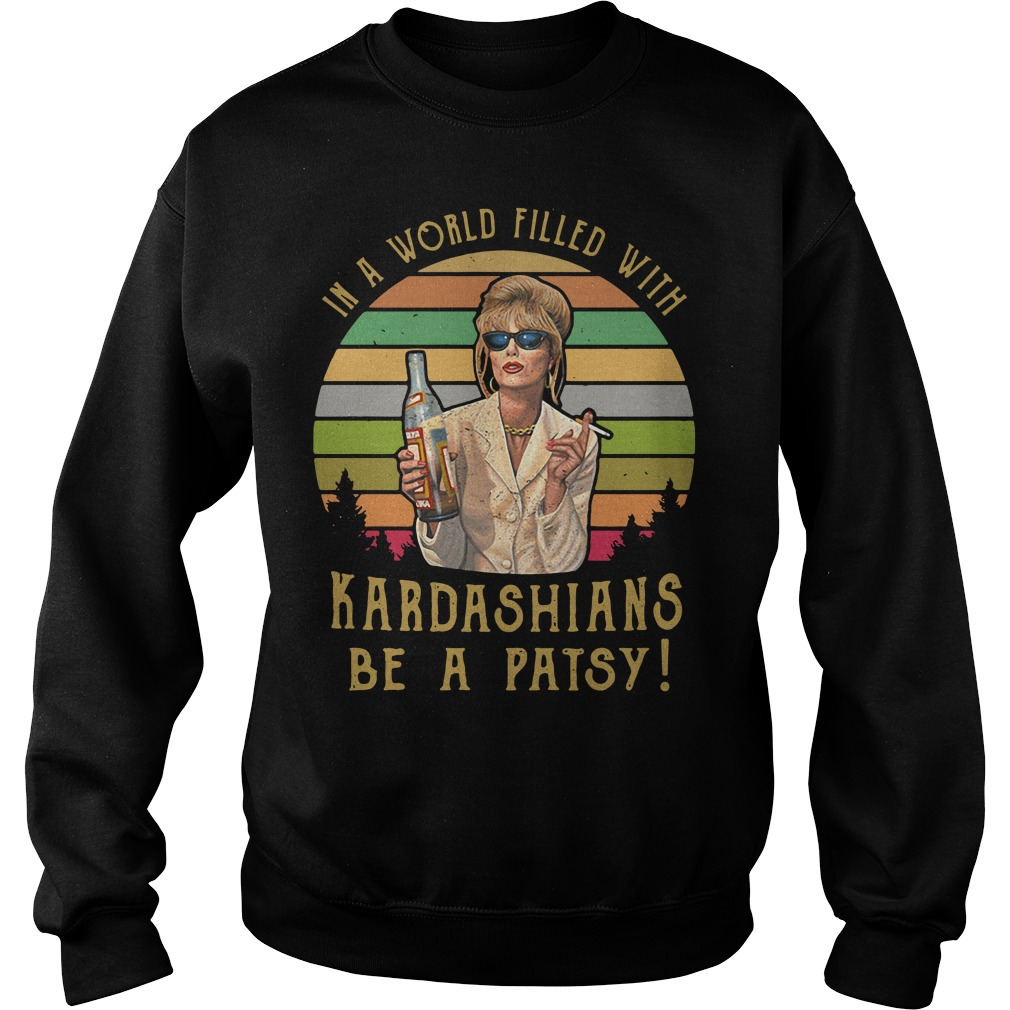 Patsy Stone In A World Filled With Kardashians Be A Patsy Sweater