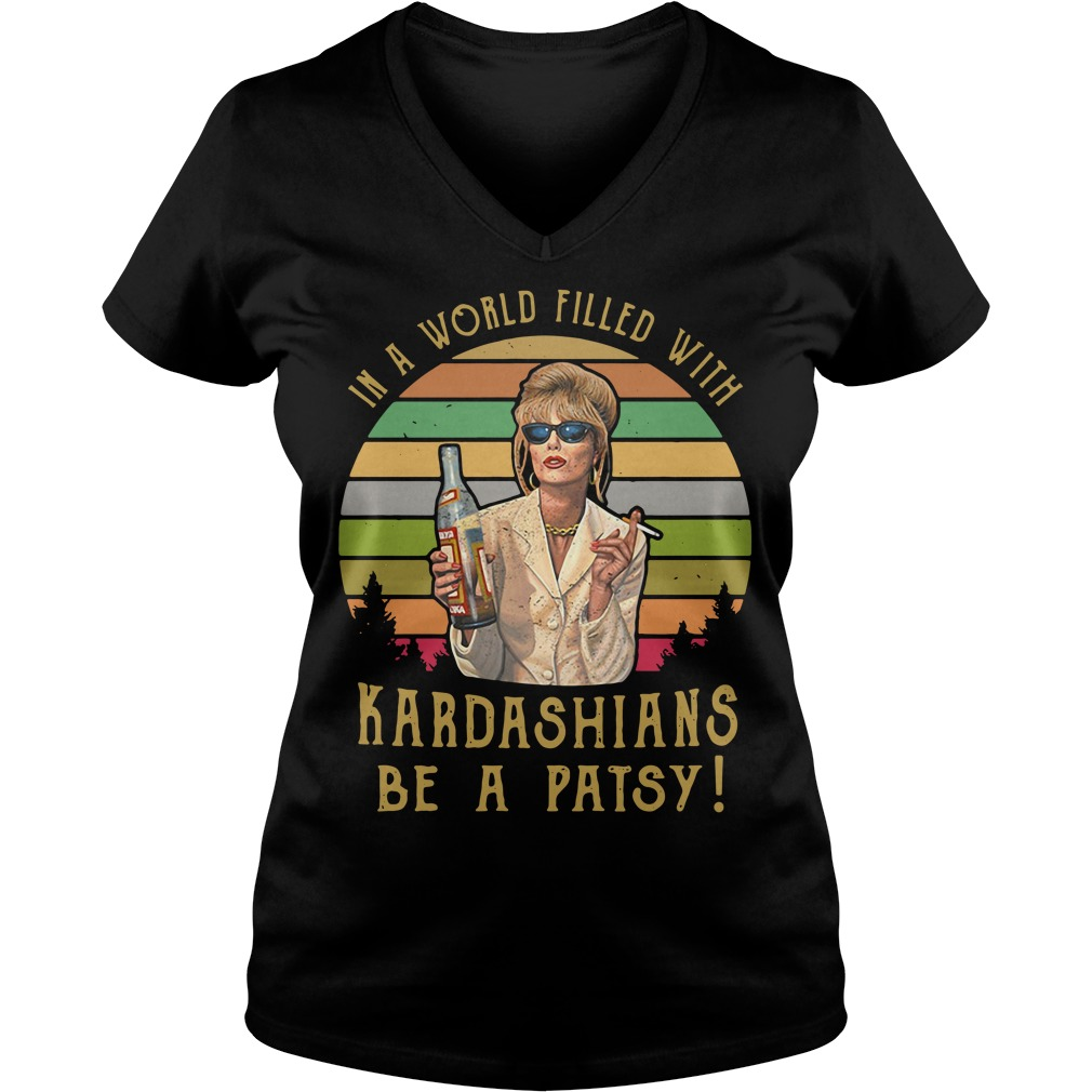 Patsy Stone In A World Filled With Kardashians Be A Patsy V-neck t-shirt