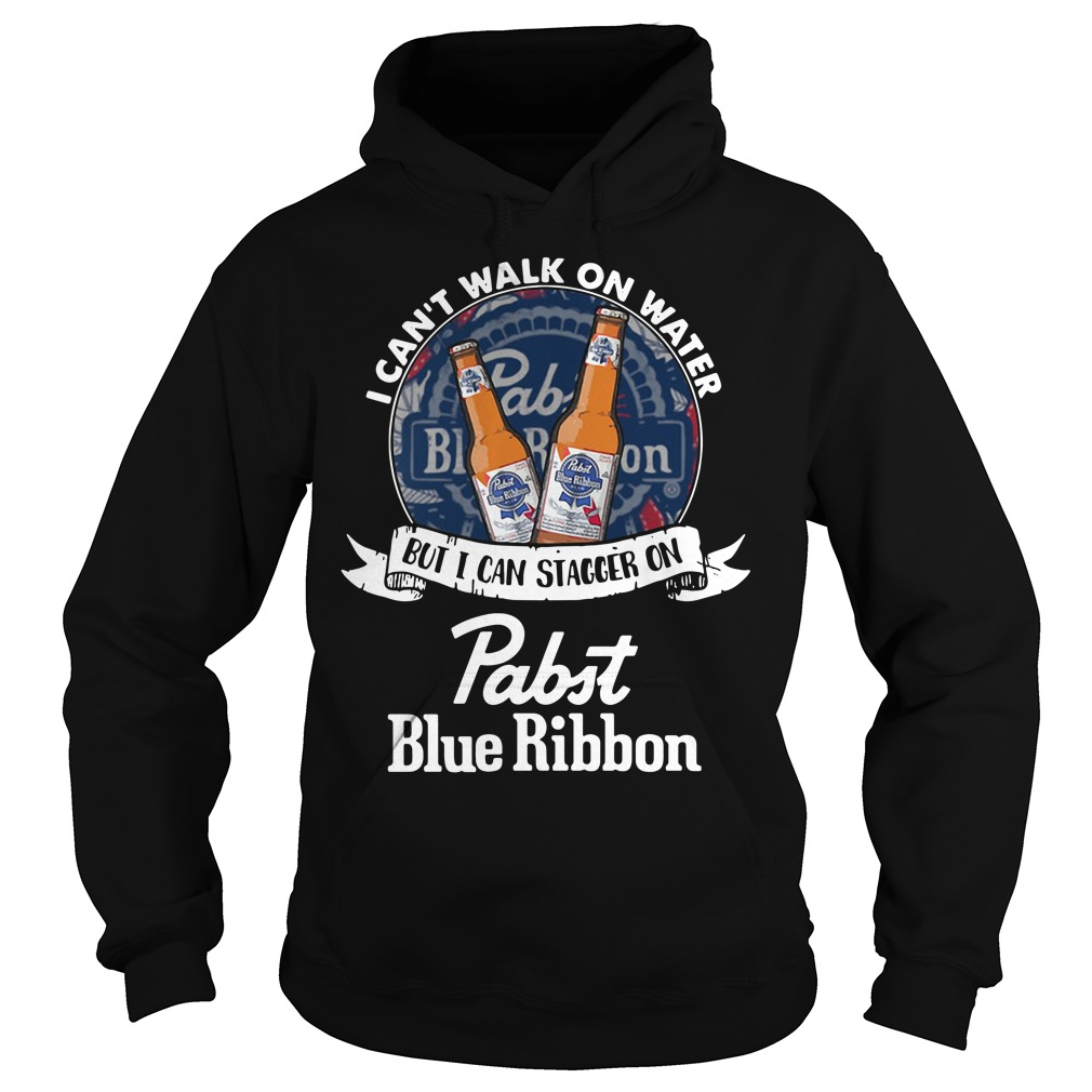 I Can't Walk On Water But I Can Stagger On Pabst Blue Ribbon Hoodie