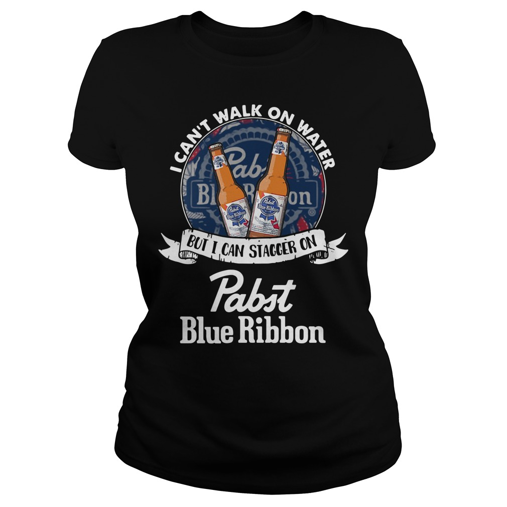 I Can't Walk On Water But I Can Stagger On Pabst Blue Ribbon Ladies Tee