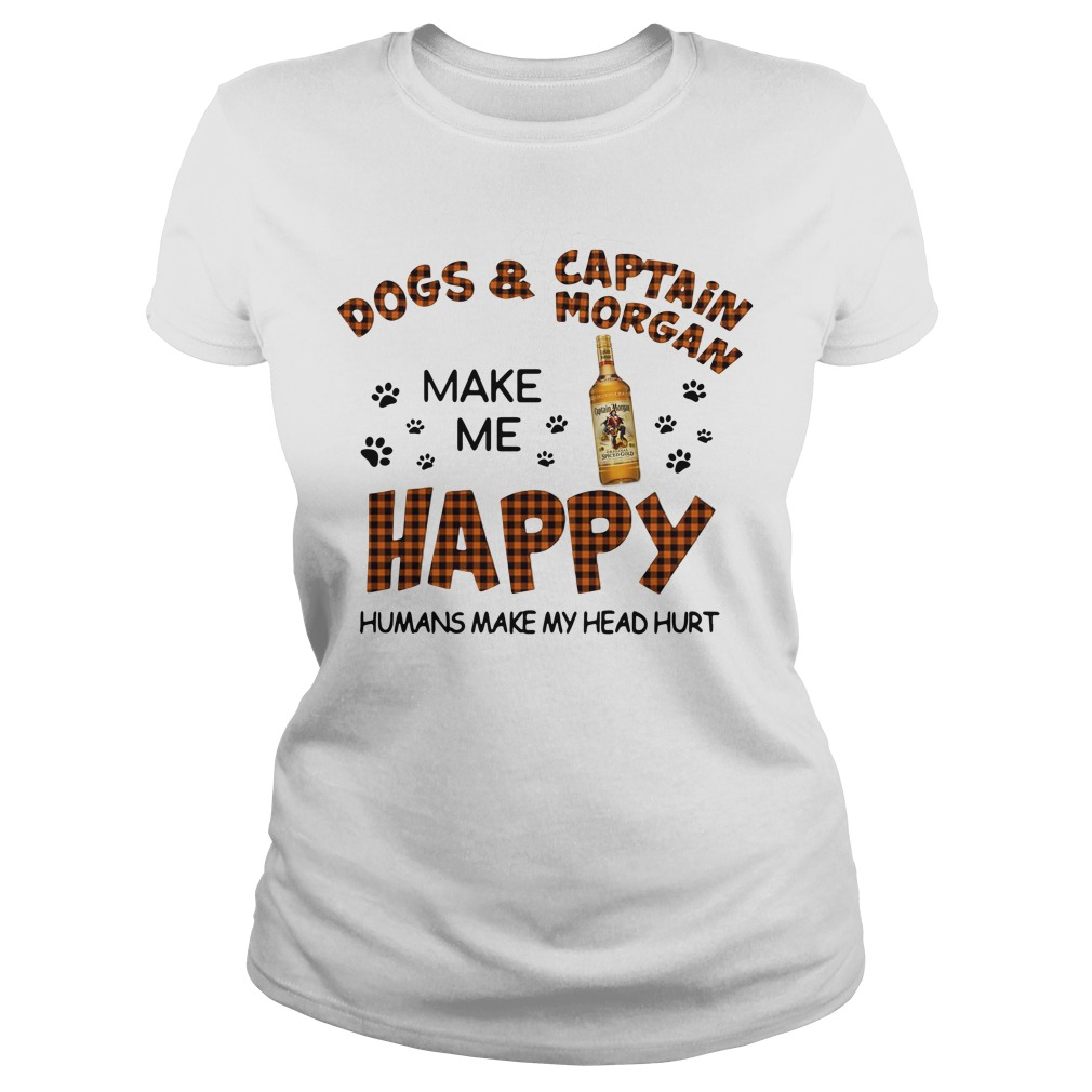 Dogs Captain Morgan Make Happy Humans Make Head Hurt Ladies Tee