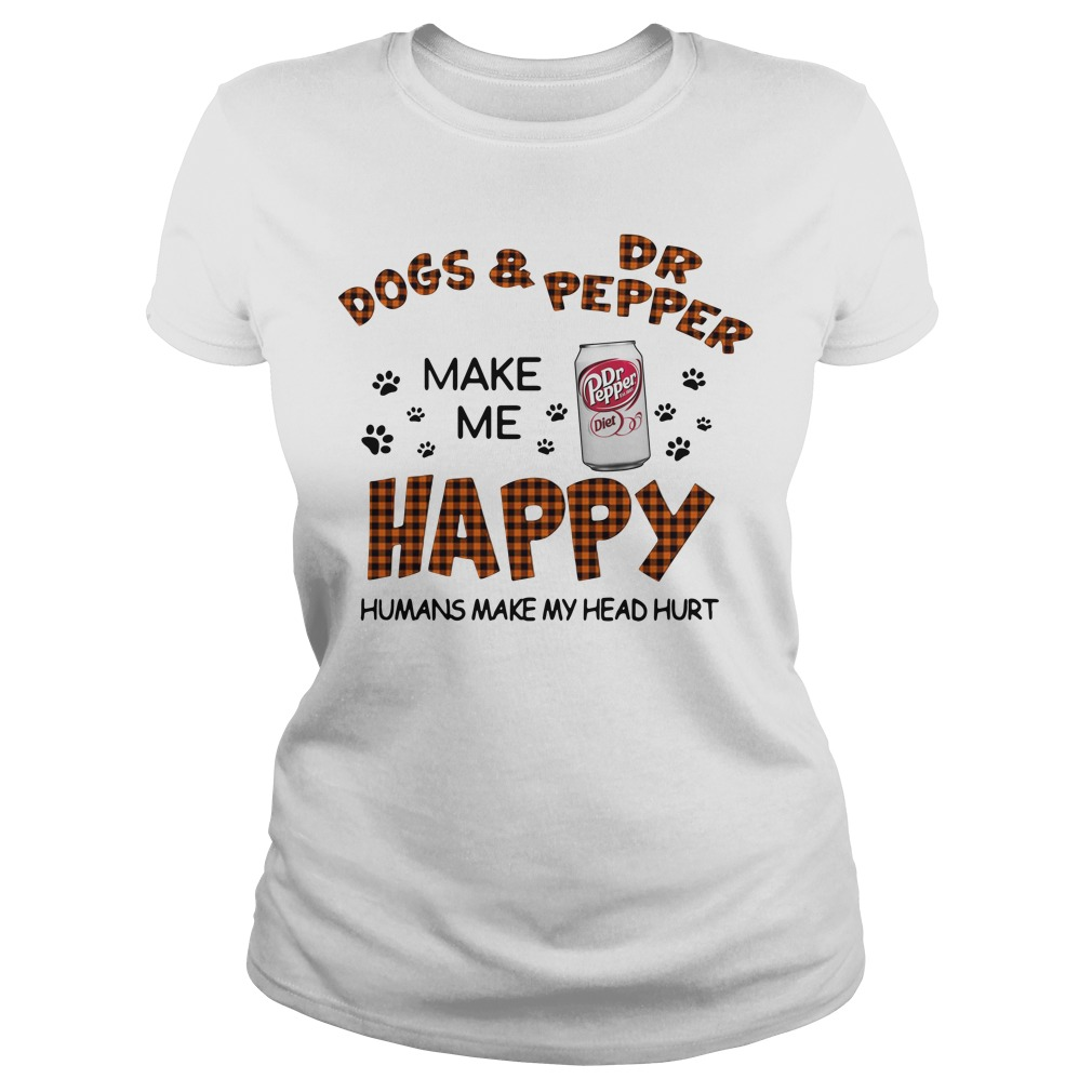 Dogs And Dr Pepper Make Me Happy Humans Make My Head Hurt Ladies Tee