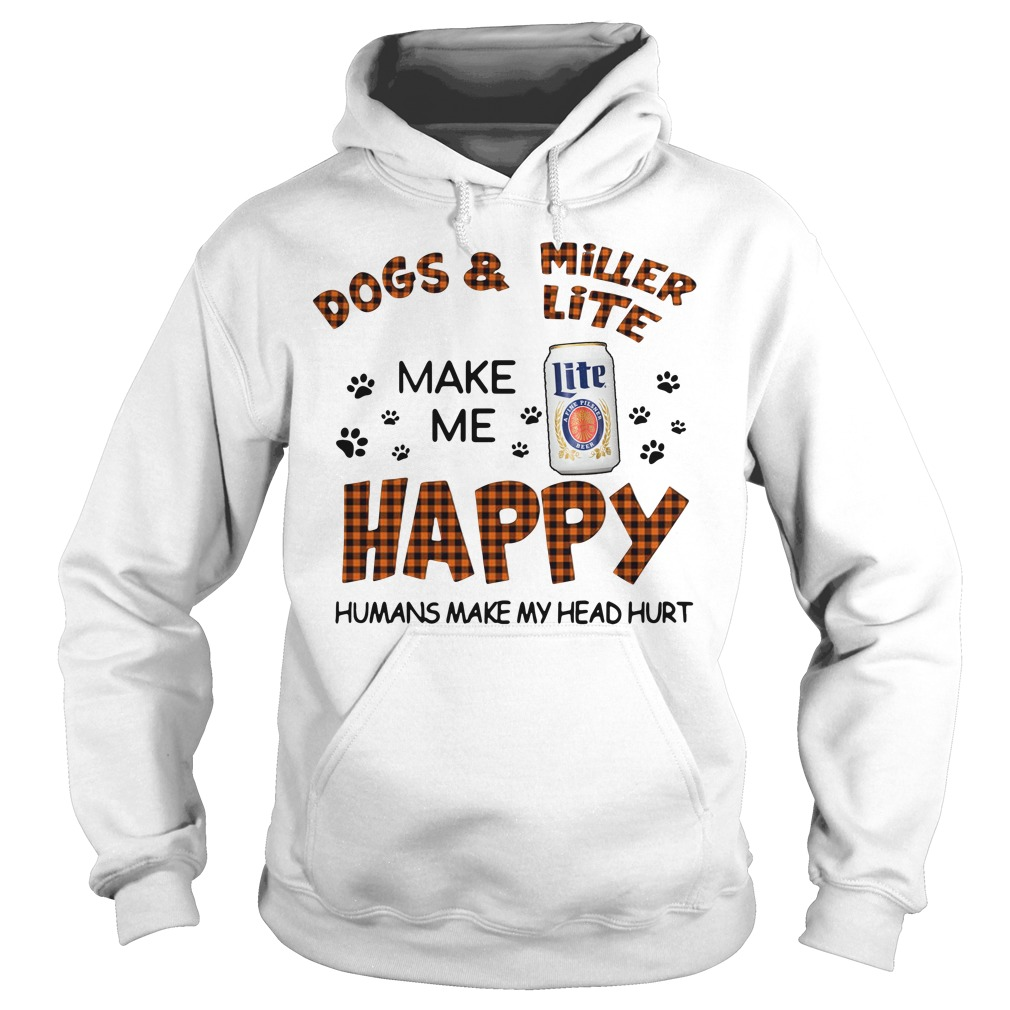 Dogs And Miller Lite Make Me Happy Humans Make My Head Hurt Hoodie