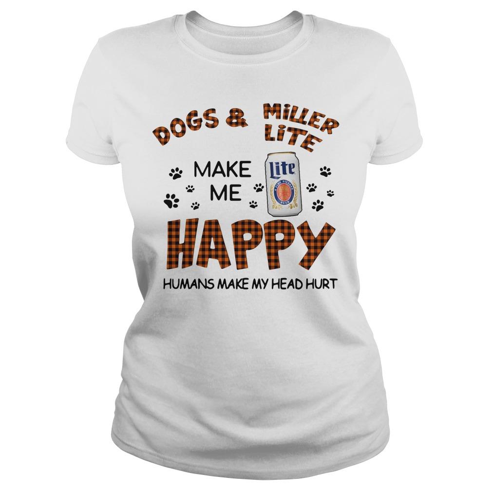 Dogs And Miller Lite Make Me Happy Humans Make My Head Hurt Ladies Tee