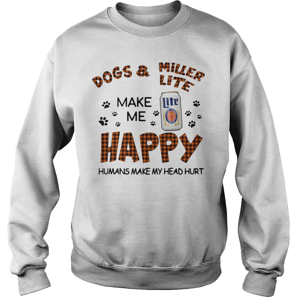 Dogs And Miller Lite Make Me Happy Humans Make My Head Hurt Sweater