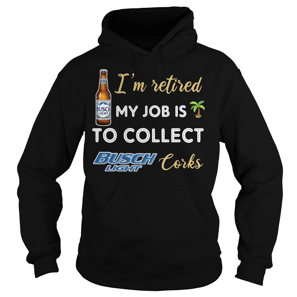 I'm Retired My Job Is To Collect Busch Light Corks Hoodie