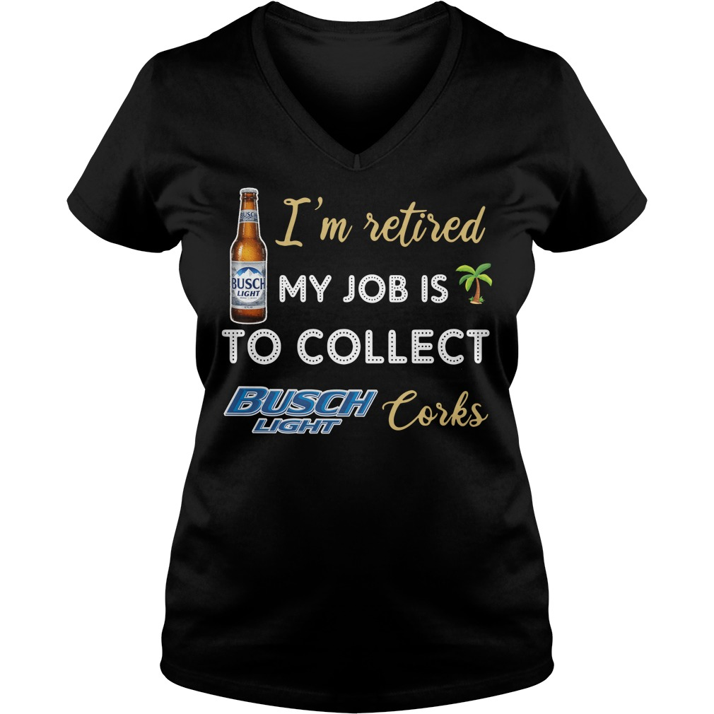 I'm Retired My Job Is To Collect Busch Light Corks V-neck T-shirt