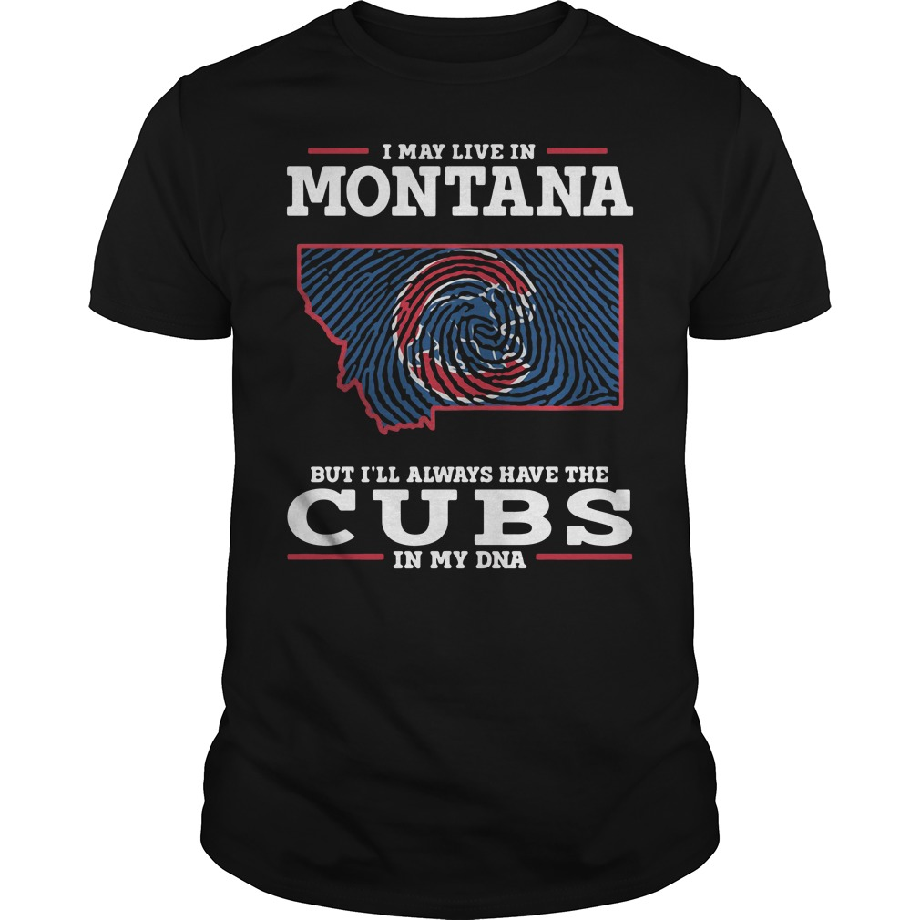 I May Live In Montana But I'll Always Have The Cubs In My Dna Guys Shirt