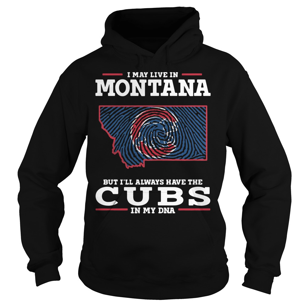 I May Live In Montana But I'll Always Have The Cubs In My Dna Hoodie