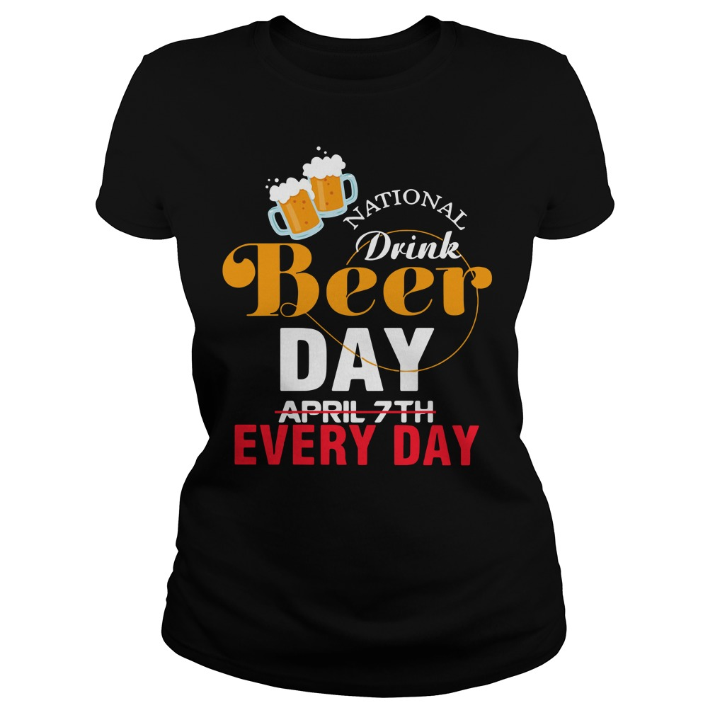 National Drink Beer Day April 7th Every Day Ladies Tee