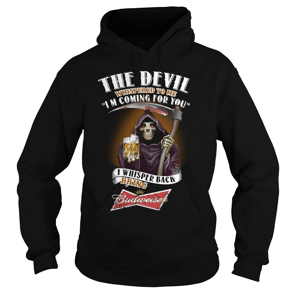 The Devil Whispered To Me I Whispered Back Bring Budweiser Hoodie