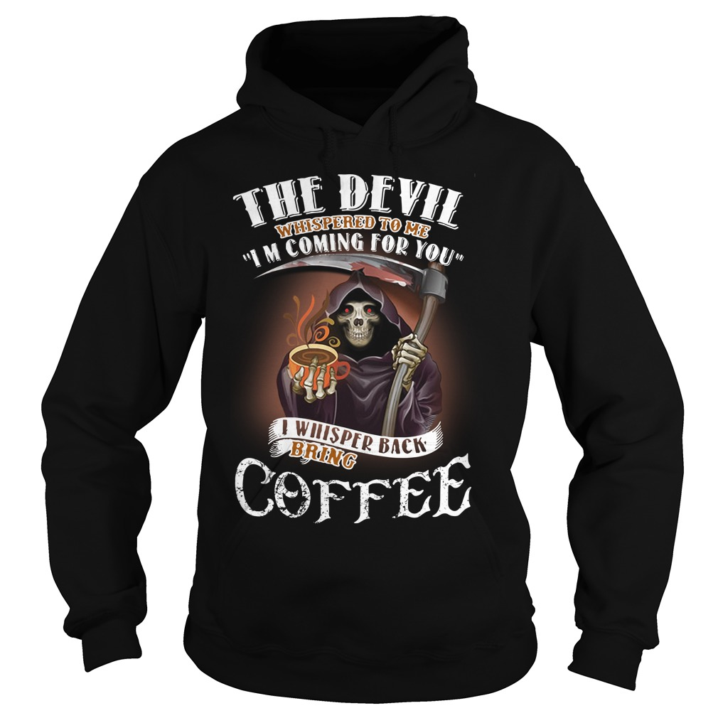 The Devil Whispered To Me I Whispered Back Bring Coffee Hoodie