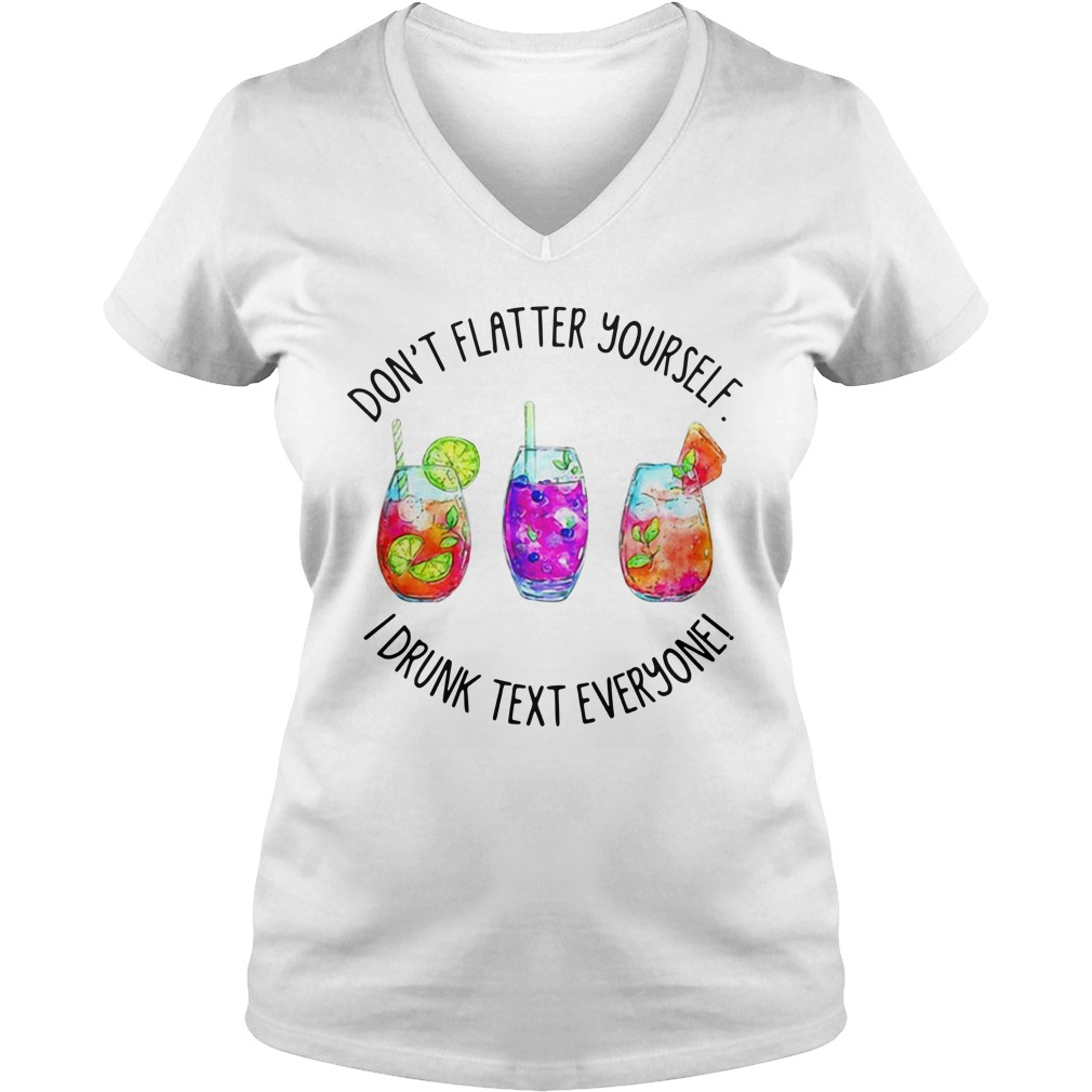 Don't Flatter Yourself I Drunk Text Everyone V-neck T-shirt