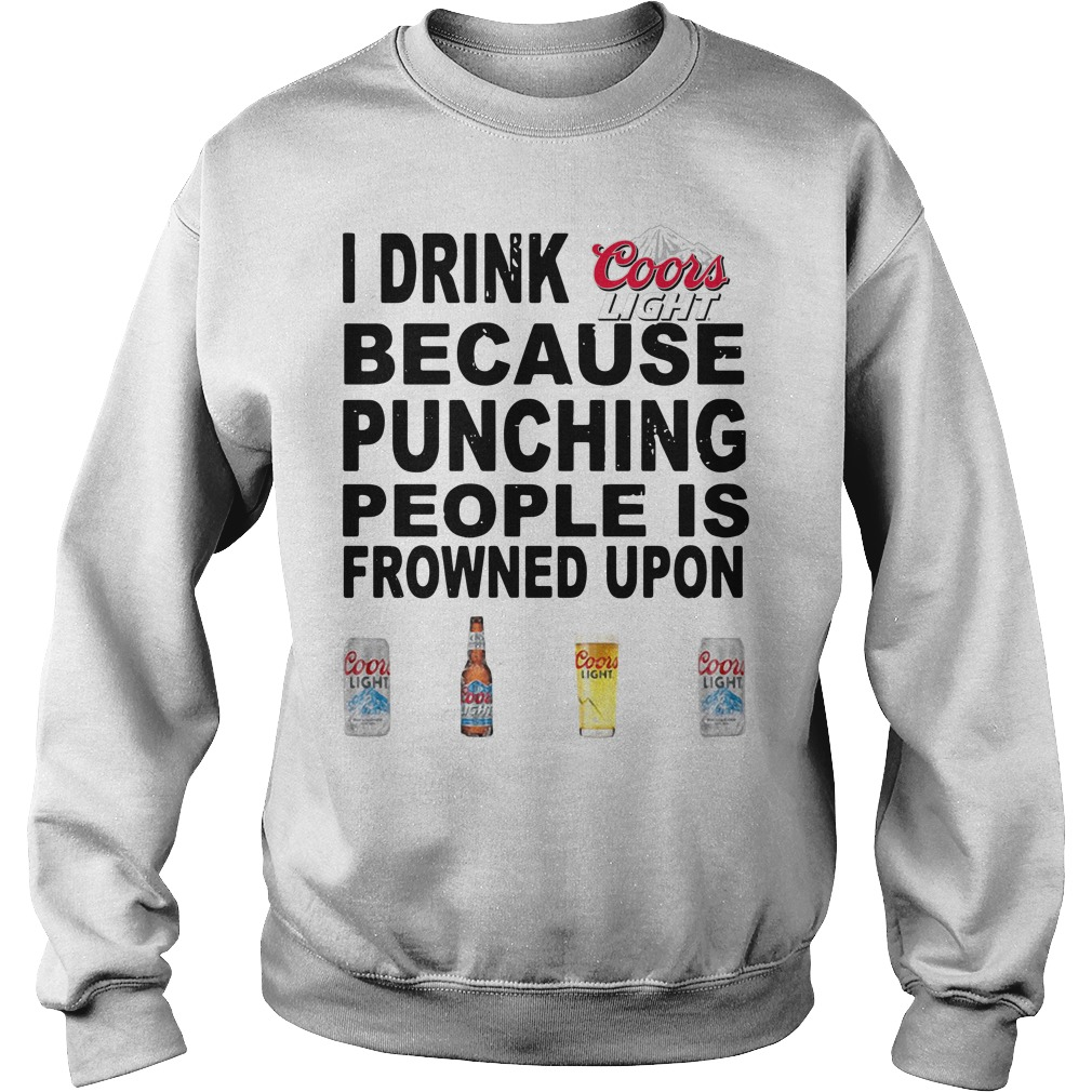 I Drink Coors Light Because Punching People Is Frowned Upon Sweater