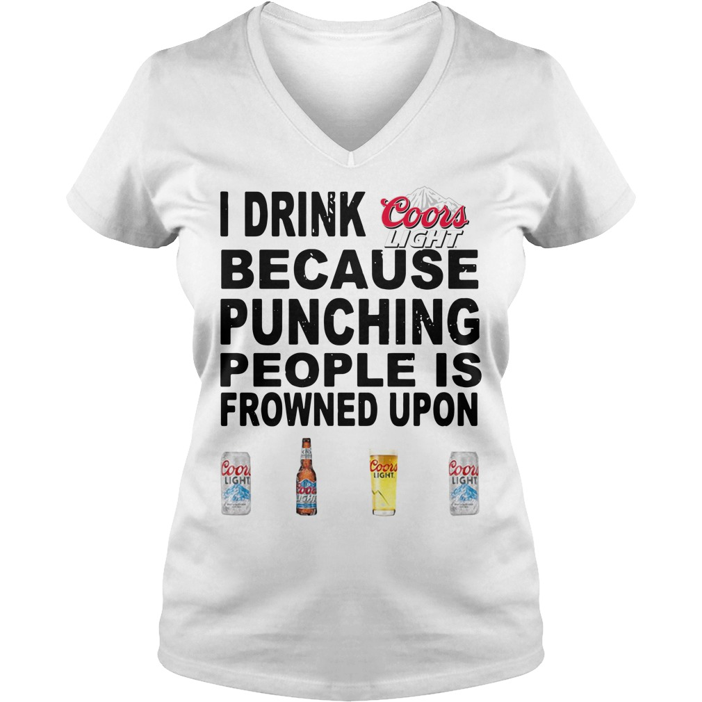 I Drink Coors Light Because Punching People Is Frowned Upon V-neck T-shirt