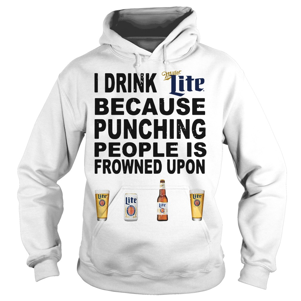 I Drink Miller Lite Because Punching People Is Frowned Upon Hoodie