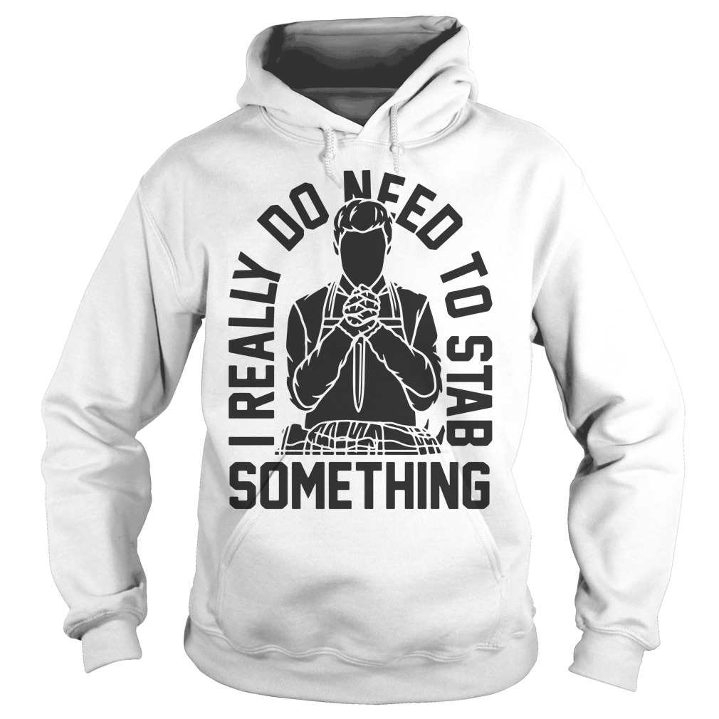 I Really Do Need To Stab Something Hoodie