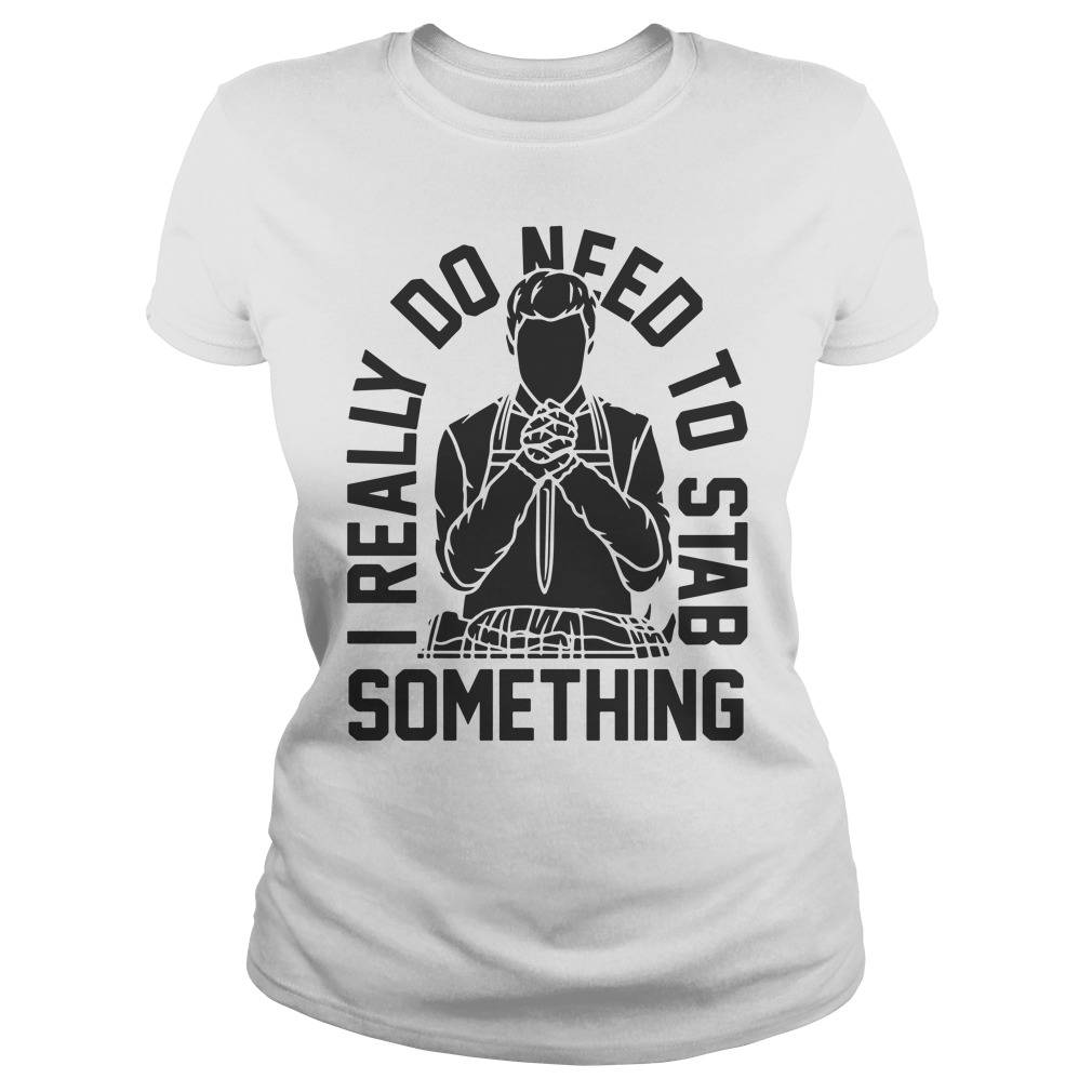 I Really Do Need To Stab Something Ladies Tee
