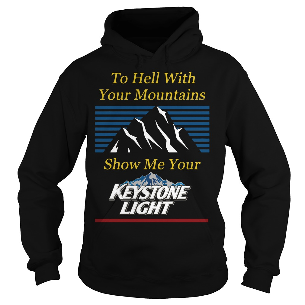 To Hell With Your Mountains Show Me Your Keystone Light Hoodie