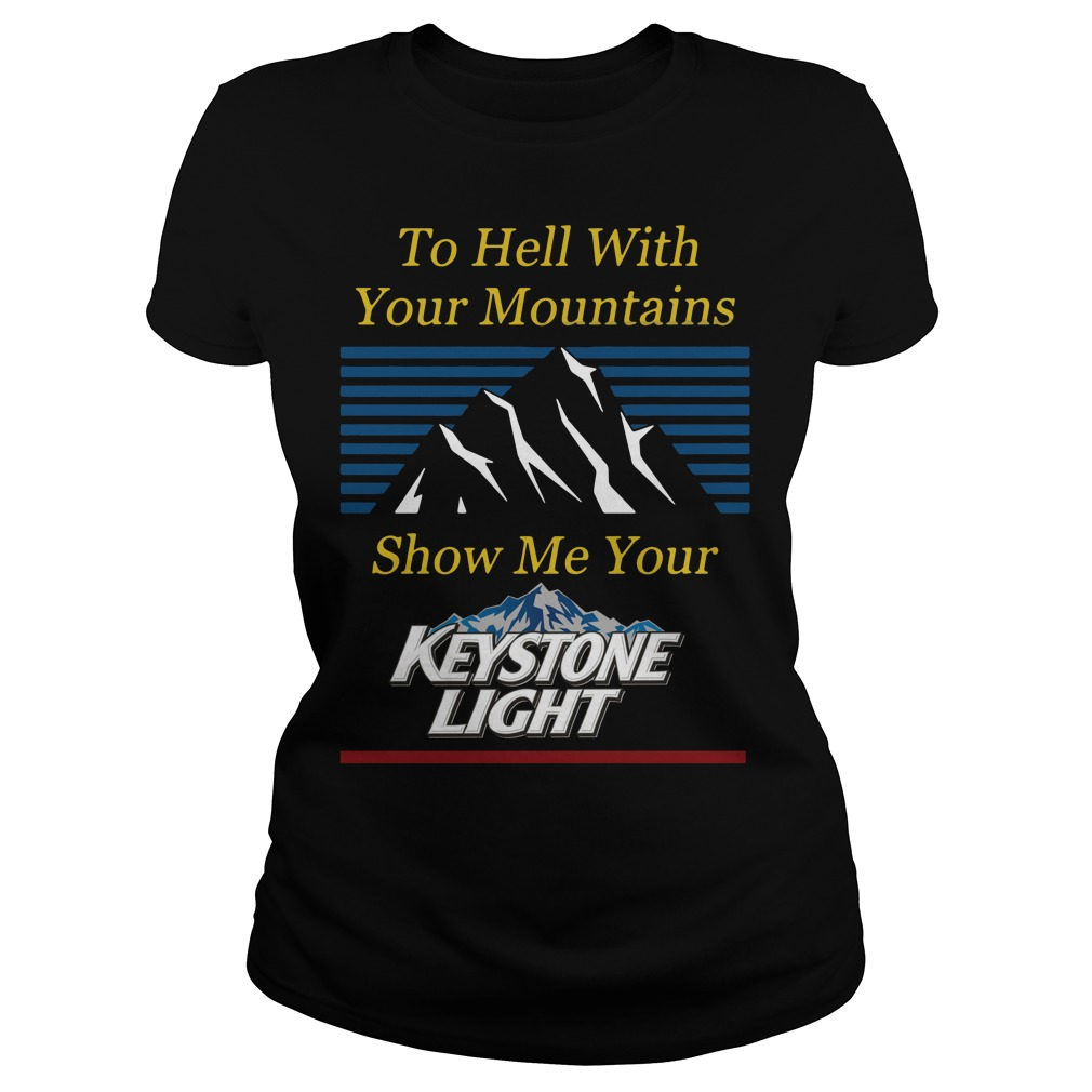 To Hell With Your Mountains Show Me Your Keystone Light Ladies Tee