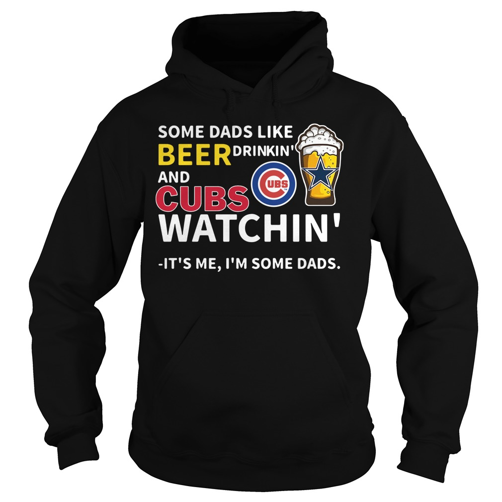 Some Dads Like Beer Drinkin' And Cubs Watchin' Its Me I'm Some Dads Hoodie