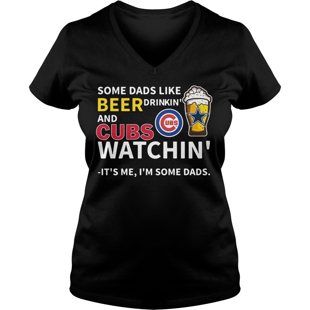Some Dads Like Beer Drinkin' And Cubs Watchin' Its Me I'm Some Dads V-neck T-shirt
