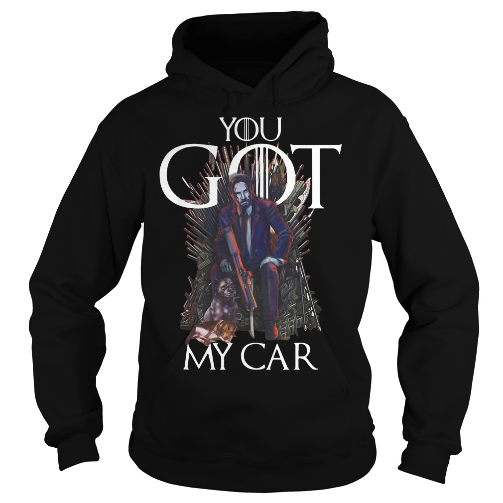 John Wick Game Of Thrones You Got My Car Hoodie