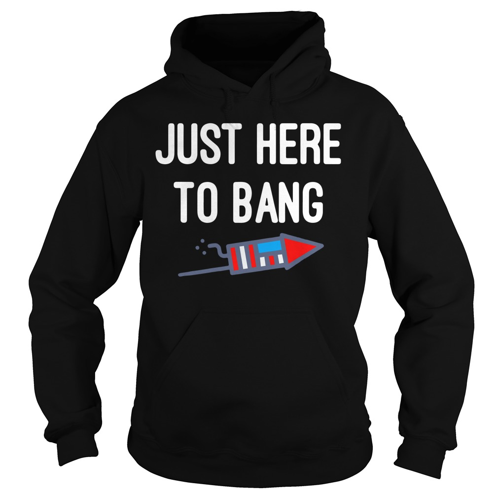 Just Here To Bang 4th Of July Hoodie