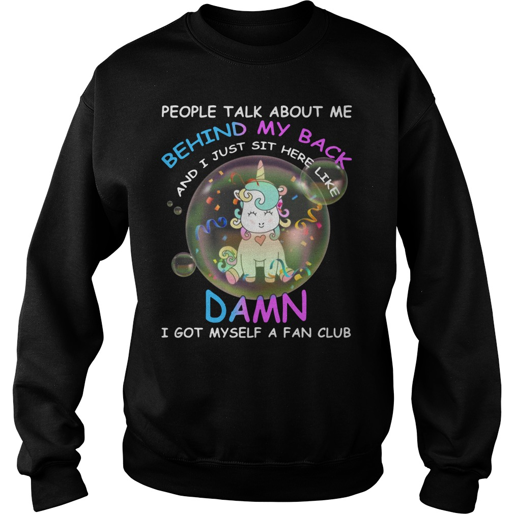 Unicorn People Talk About Me Behind My Back I Just Sit Here Like Damn Shirt