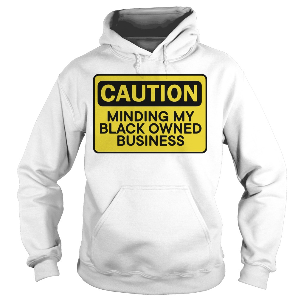 Caution Minding My Black Owned Business Hoodie