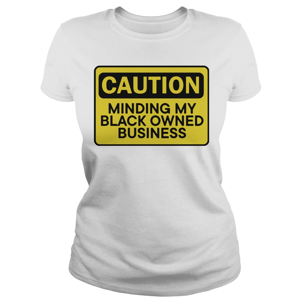 Caution Minding My Black Owned Business Ladies Tee