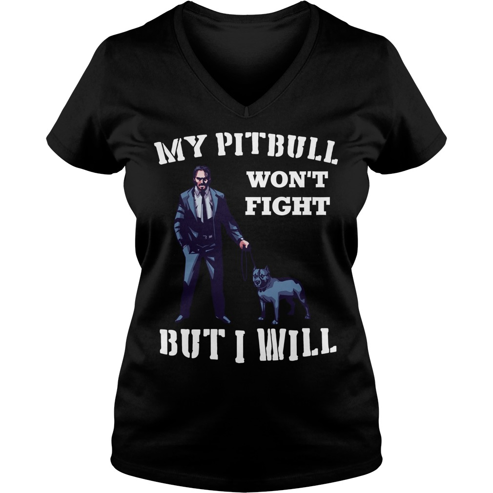 John Wick 3 My Pitbull Won't Fight But I Will V-neck T-shirt
