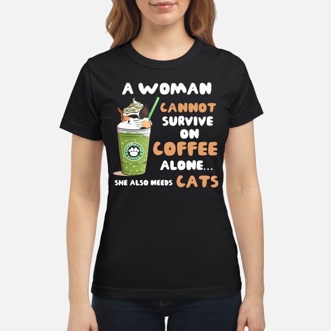 Starbuck A Woman Cannot Survive On Coffee Alone She Also Needs Cat Ladies Tee