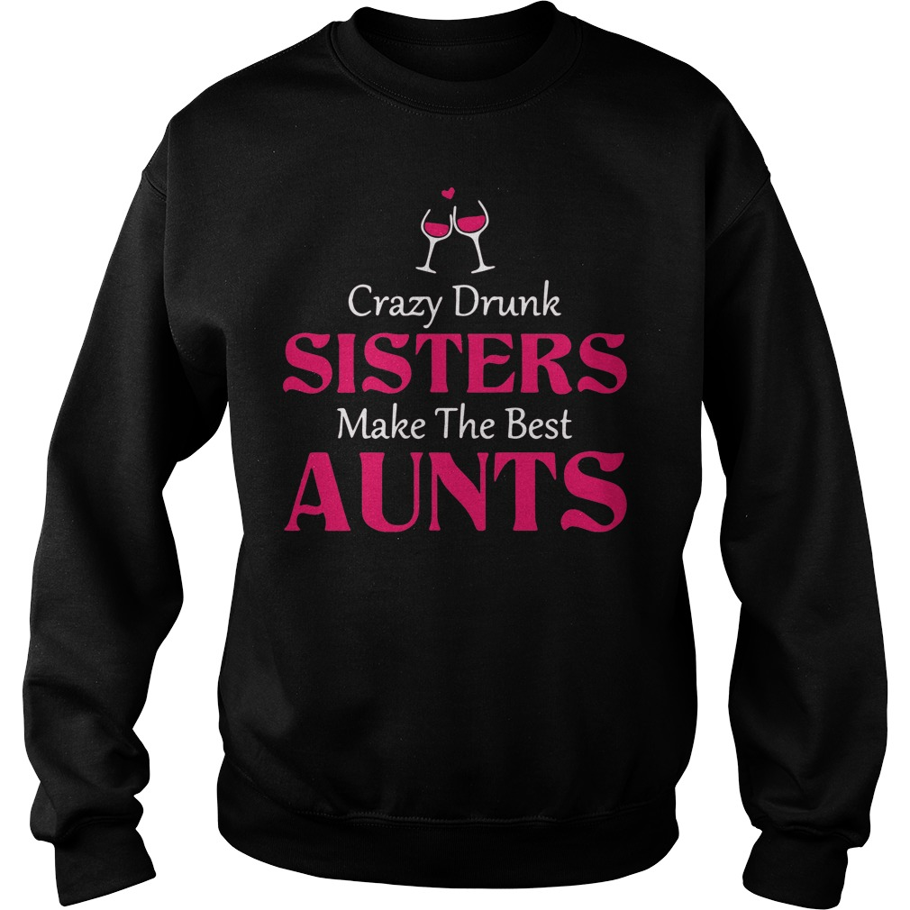Crazy Drunk Sisters Make The Best Aunts Shirt
