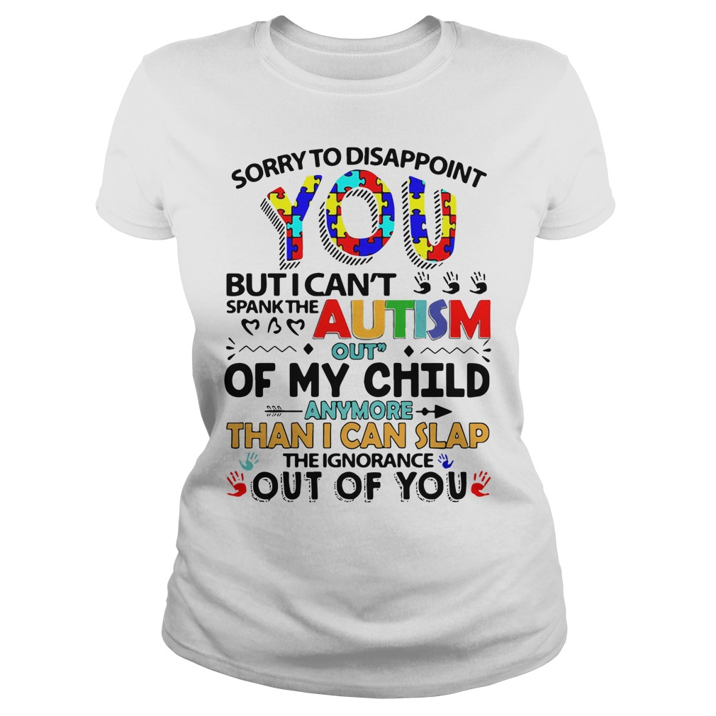 Sorry To Disappoint You But I Cant Spank The Autism Out Of My Child Ladies Tee