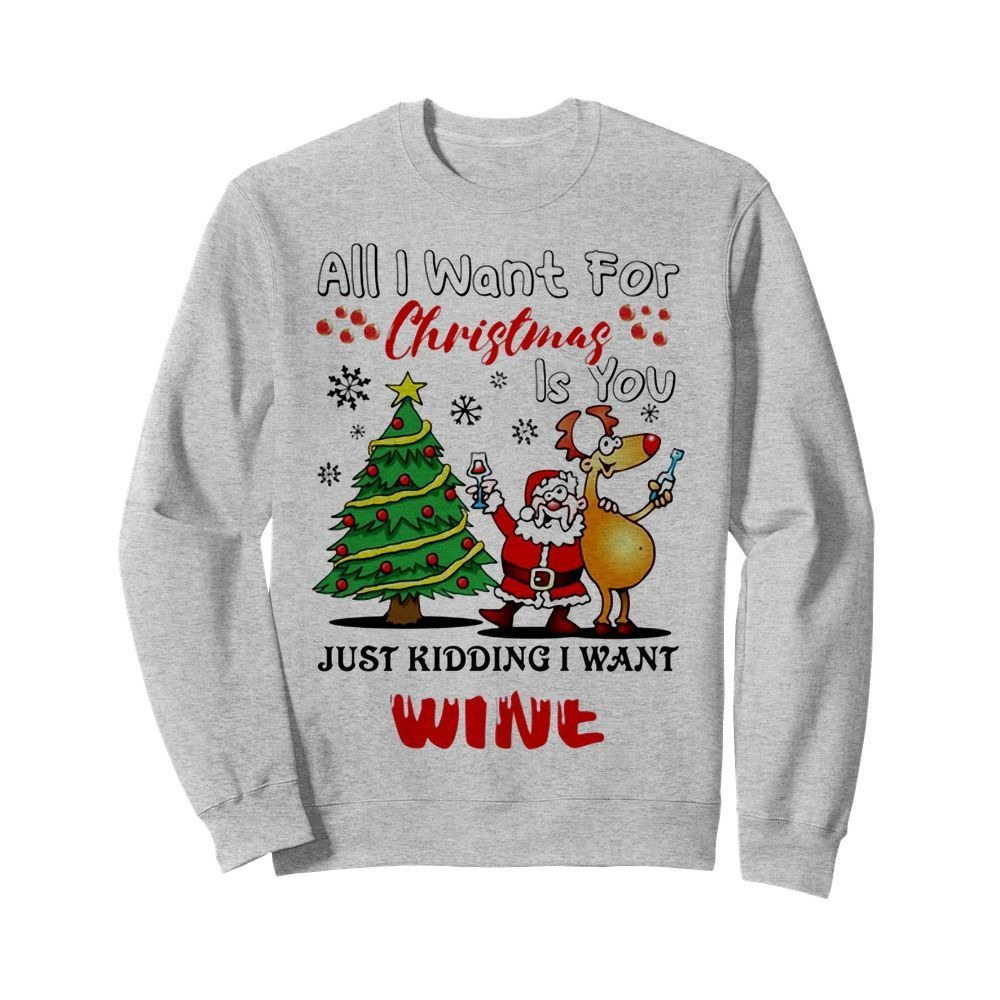 All I Want For Christmas Is You Just Kidding I Want Wine Shirt