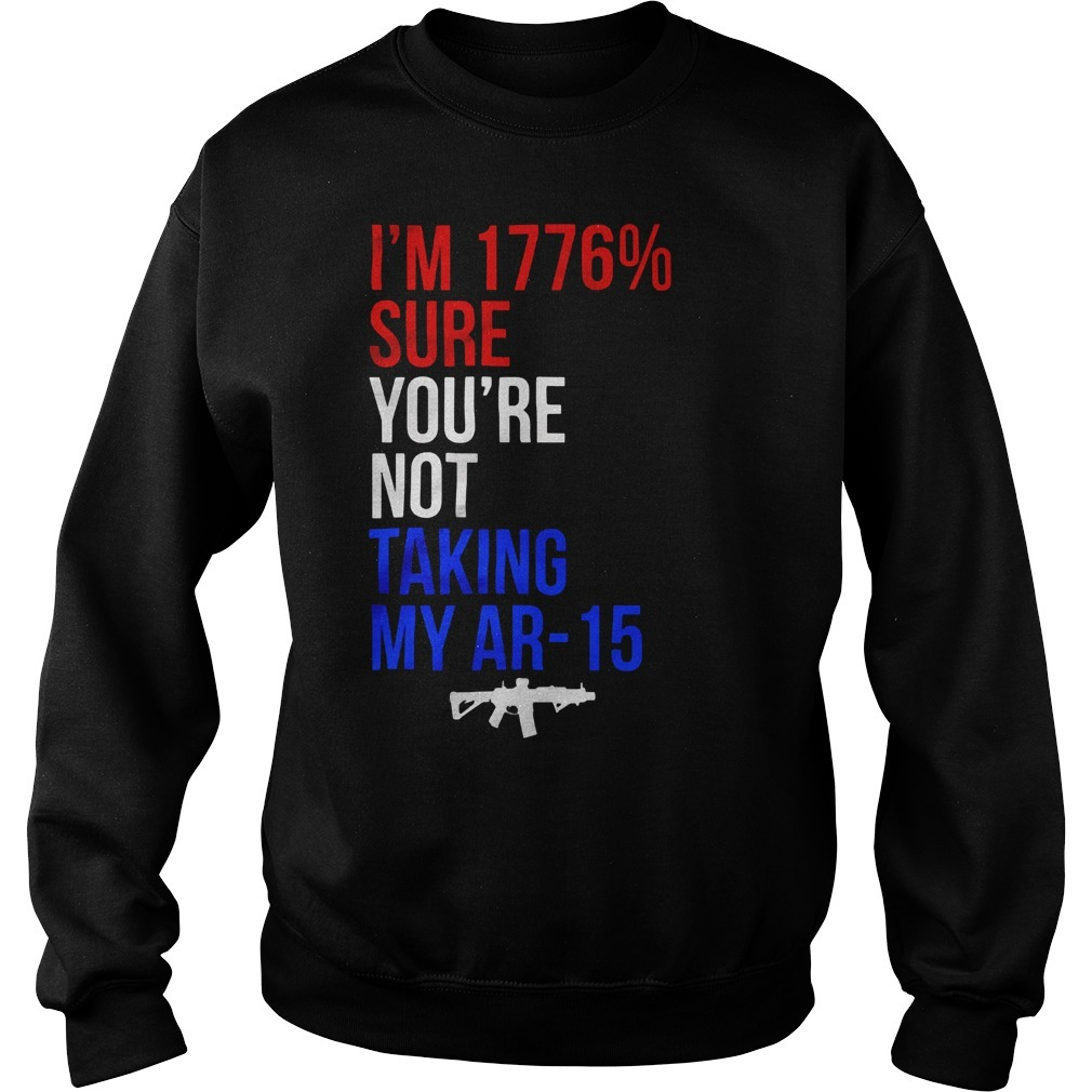I'm 1776% Sure You're Not Taking My Ar 15 Shirt