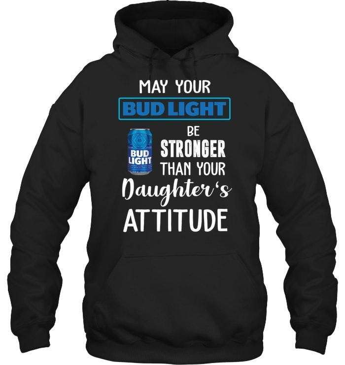 May Your Bud Light Be Stronger Than Your Daughter's Attitude Shirt
