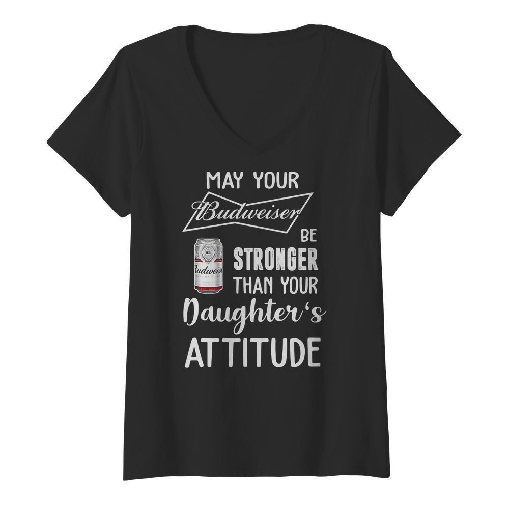 May Your Budweiser Be Stronger Than Your Daughter's Attitude Shirt