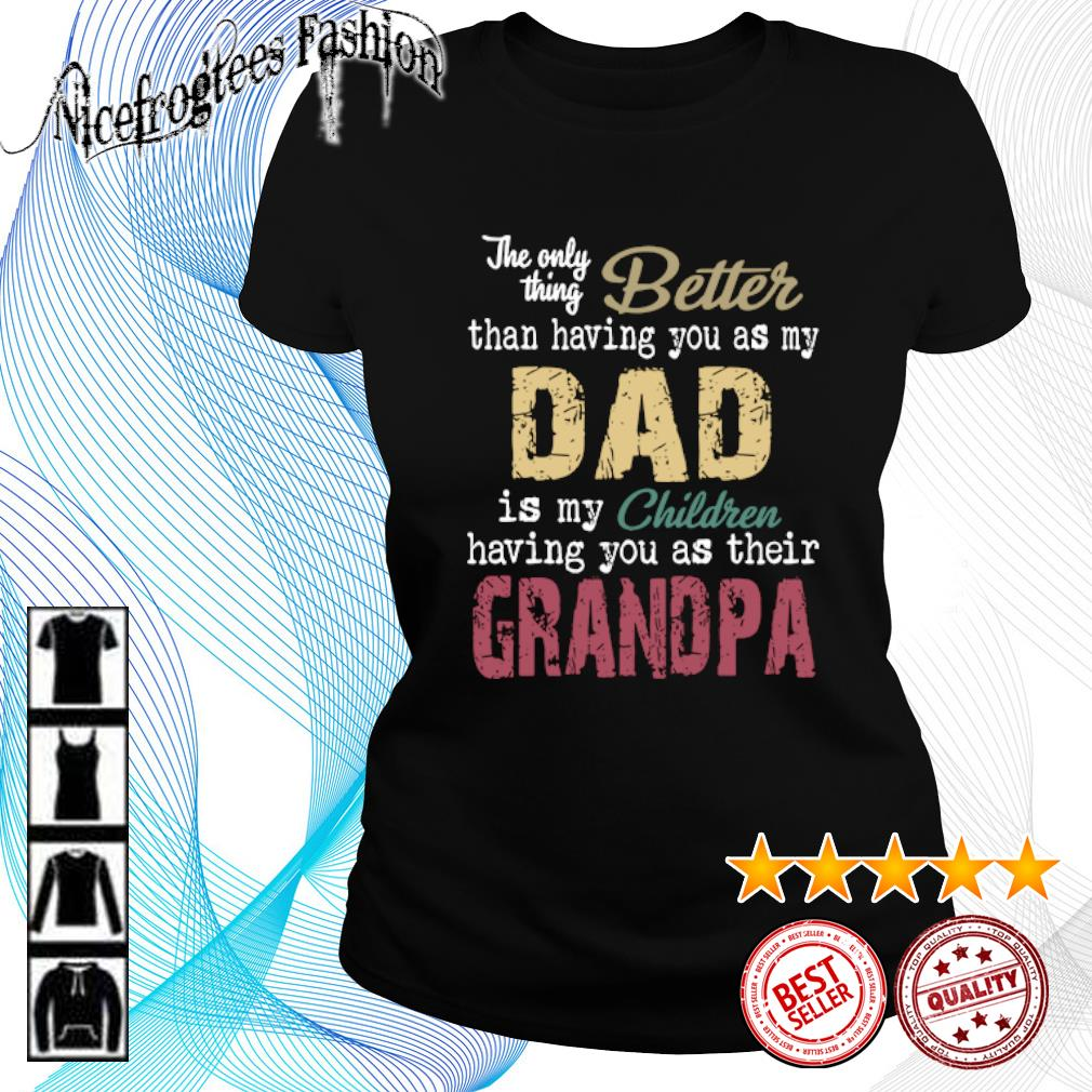 The only thing better than having you as my dad is my children having you as their grandpa s ladies-tee